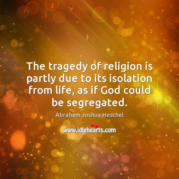 The tragedy of religion is partly due to its isolation from life, Abraham Joshua Heschel Picture Quote