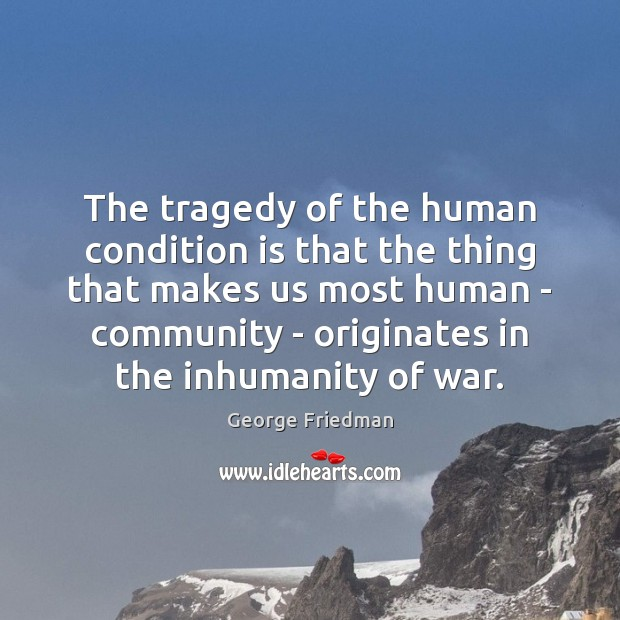 The tragedy of the human condition is that the thing that makes George Friedman Picture Quote