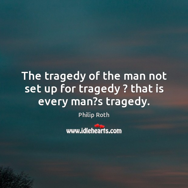The tragedy of the man not set up for tragedy ? that is every man?s tragedy. Philip Roth Picture Quote