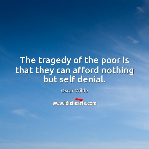 Image, The tragedy of the poor is that they can afford nothing but self denial.