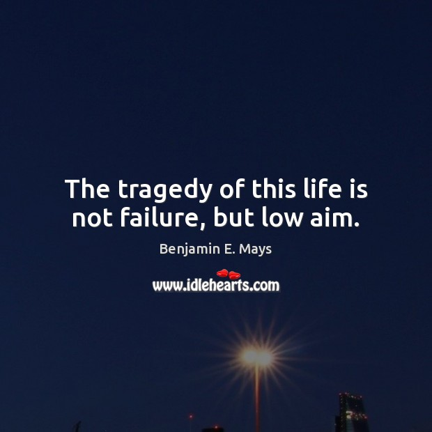 Image, The tragedy of this life is not failure, but low aim.