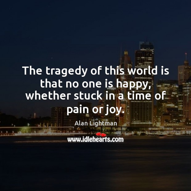 The tragedy of this world is that no one is happy, whether stuck in a time of pain or joy. Alan Lightman Picture Quote
