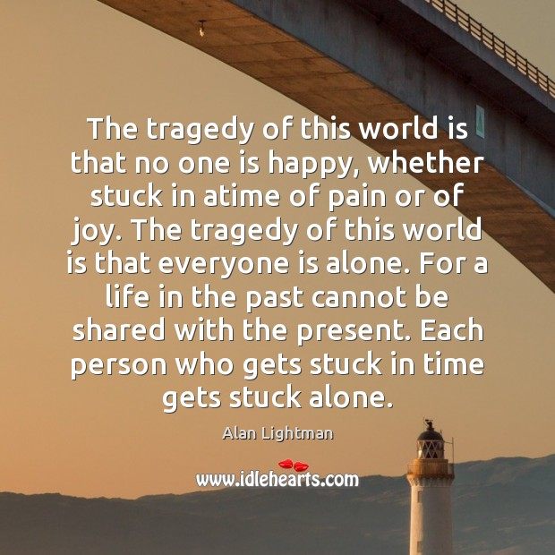 The tragedy of this world is that no one is happy, whether Alan Lightman Picture Quote