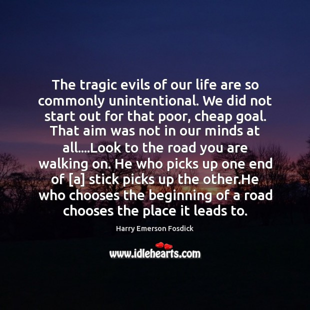 The tragic evils of our life are so commonly unintentional. We did Harry Emerson Fosdick Picture Quote