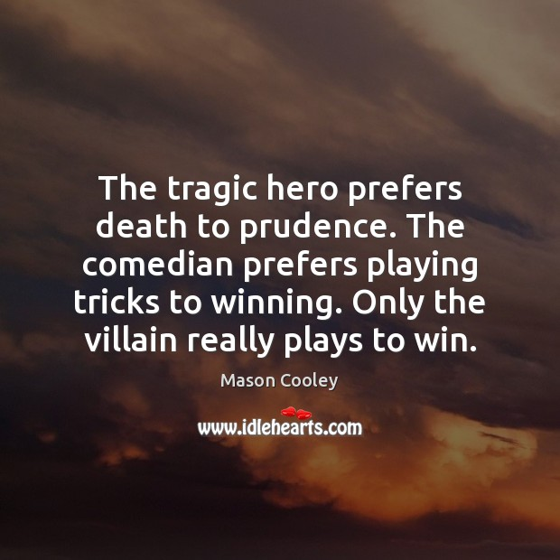 The tragic hero prefers death to prudence. The comedian prefers playing tricks Image