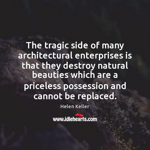 The tragic side of many architectural enterprises is that they destroy natural Helen Keller Picture Quote