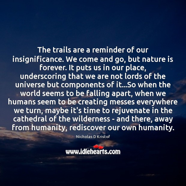 The trails are a reminder of our insignificance. We come and go, Nicholas D Kristof Picture Quote