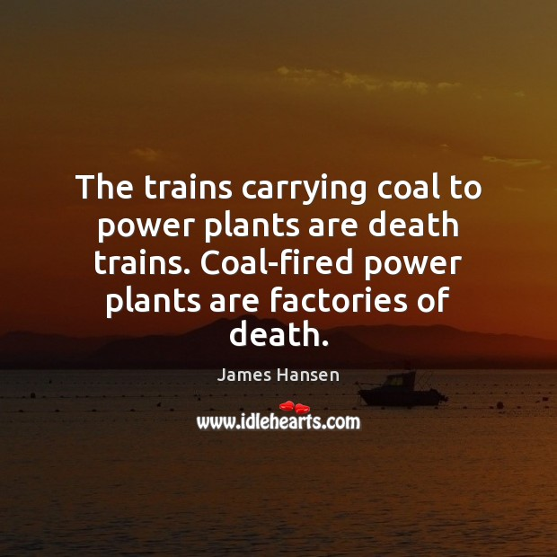 The trains carrying coal to power plants are death trains. Coal-fired power James Hansen Picture Quote