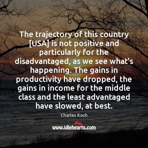 The trajectory of this country [USA] is not positive and particularly for Charles Koch Picture Quote