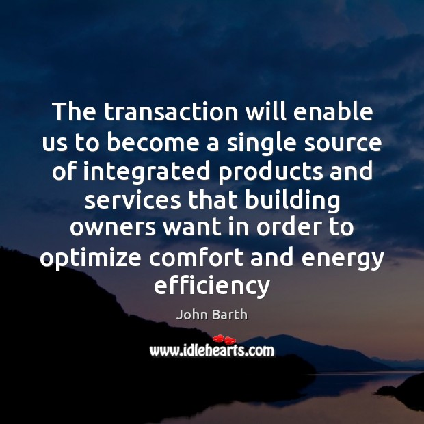 The transaction will enable us to become a single source of integrated John Barth Picture Quote