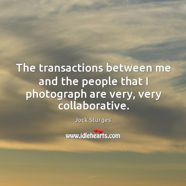 The transactions between me and the people that I photograph are very, very collaborative. Image