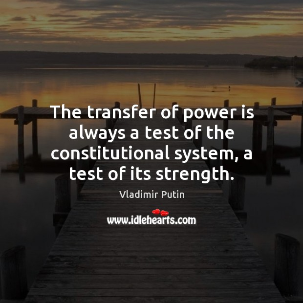 The transfer of power is always a test of the constitutional system, Vladimir Putin Picture Quote
