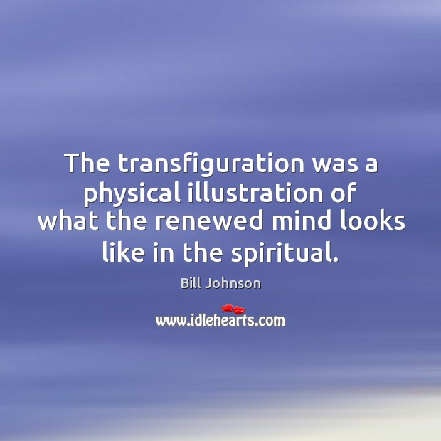 The transfiguration was a physical illustration of what the renewed mind looks Bill Johnson Picture Quote