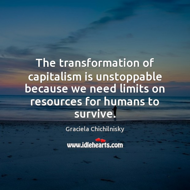 The transformation of capitalism is unstoppable because we need limits on resources Unstoppable Quotes Image