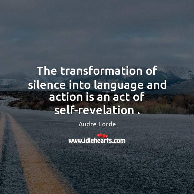 Image, The transformation of silence into language and action is an act of self-revelation .