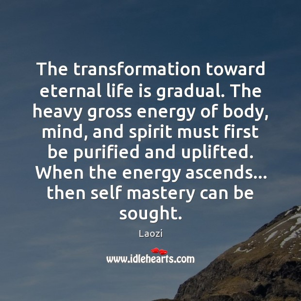 Image, The transformation toward eternal life is gradual. The heavy gross energy of