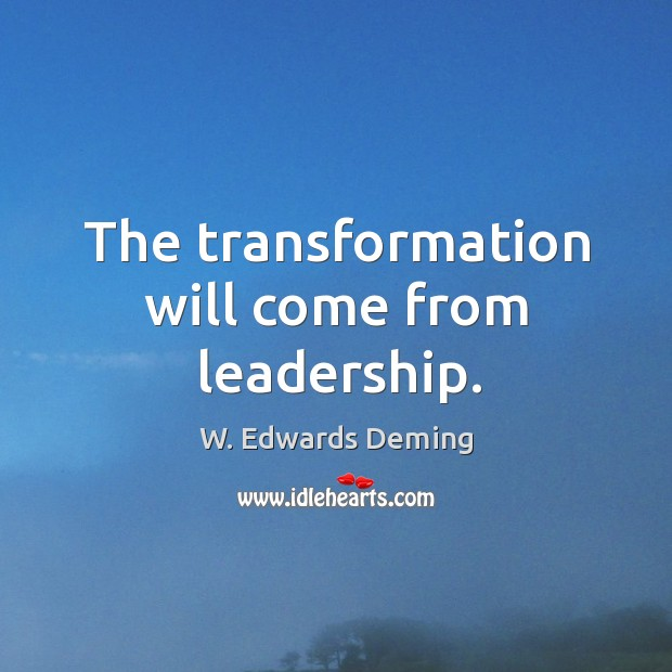 The transformation will come from leadership. W. Edwards Deming Picture Quote