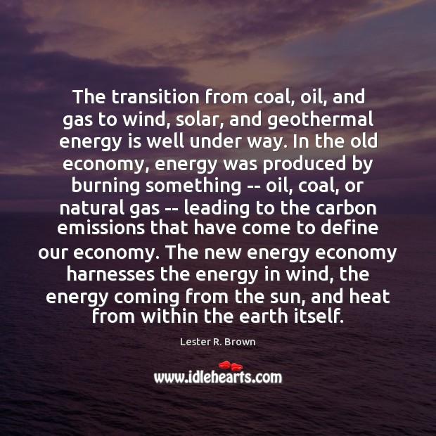 The transition from coal, oil, and gas to wind, solar, and geothermal Lester R. Brown Picture Quote
