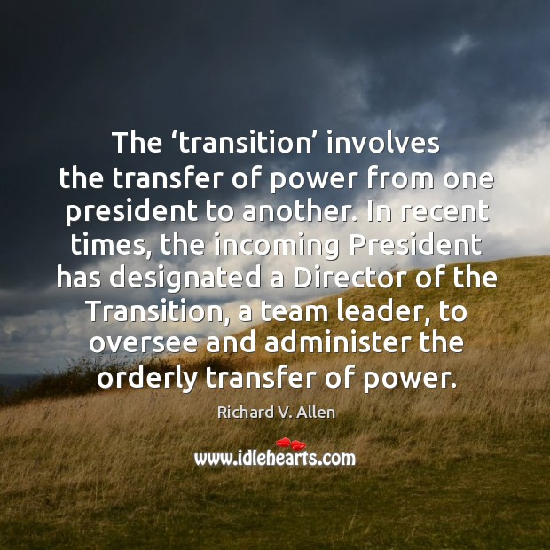 The 'transition' involves the transfer of power from one president to another. Richard V. Allen Picture Quote