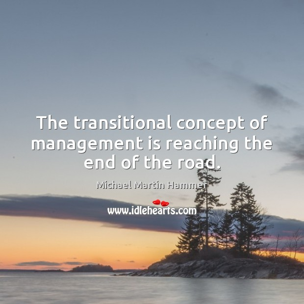 The transitional concept of management is reaching the end of the road. Management Quotes Image