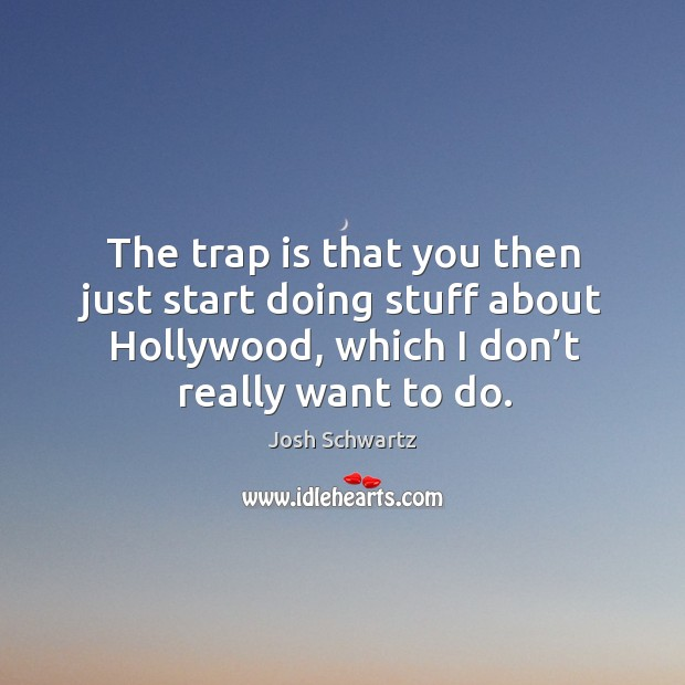 The trap is that you then just start doing stuff about hollywood, which I don't really want to do. Image