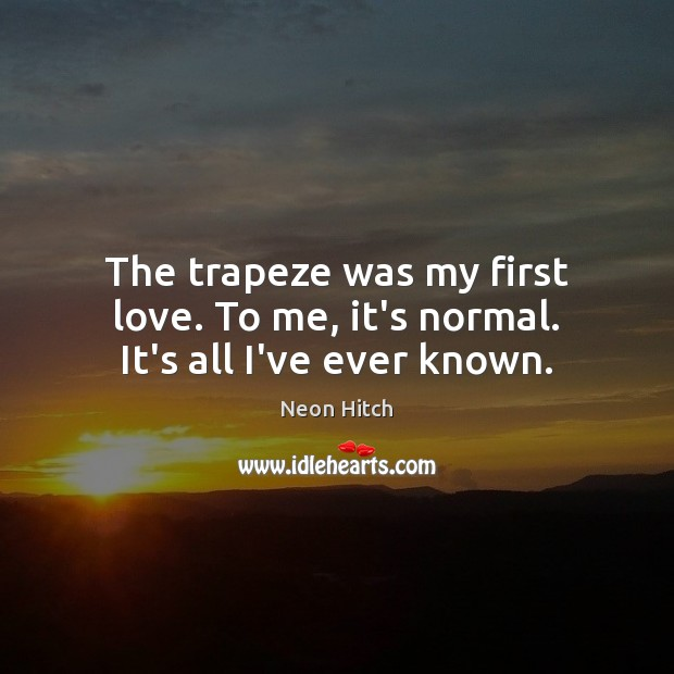 The trapeze was my first love. To me, it's normal. It's all I've ever known. Neon Hitch Picture Quote