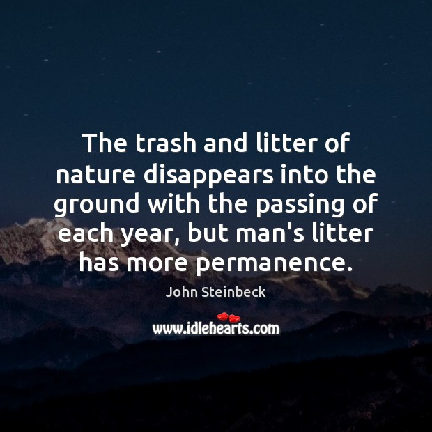 The trash and litter of nature disappears into the ground with the John Steinbeck Picture Quote