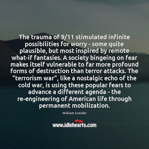 The trauma of 9/11 stimulated infinite possibilities for worry – some quite plausible, William Greider Picture Quote