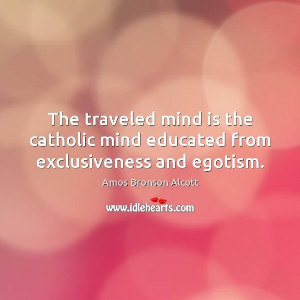 The traveled mind is the catholic mind educated from exclusiveness and egotism. Image