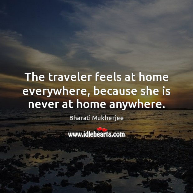 The traveler feels at home everywhere, because she is never at home anywhere. Bharati Mukherjee Picture Quote