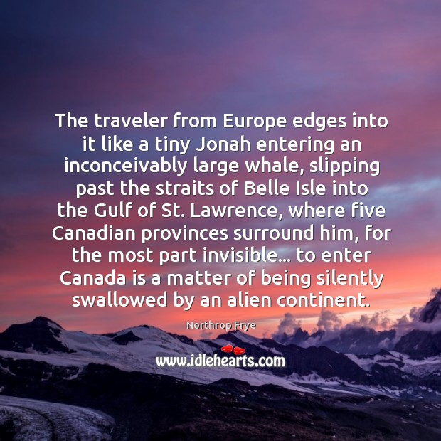The traveler from Europe edges into it like a tiny Jonah entering Northrop Frye Picture Quote