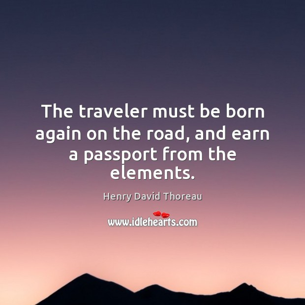 The traveler must be born again on the road, and earn a passport from the elements. Image