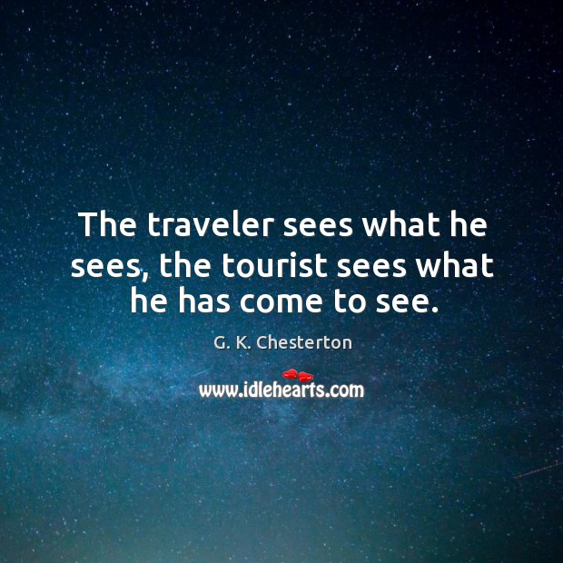 The traveler sees what he sees, the tourist sees what he has come to see. G. K. Chesterton Picture Quote