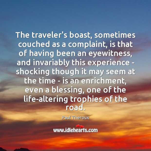 The traveler's boast, sometimes couched as a complaint, is that of having Paul Theroux Picture Quote