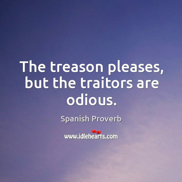 Image, The treason pleases, but the traitors are odious.
