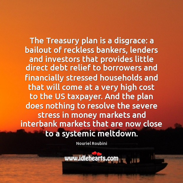 The Treasury plan is a disgrace: a bailout of reckless bankers, lenders Image