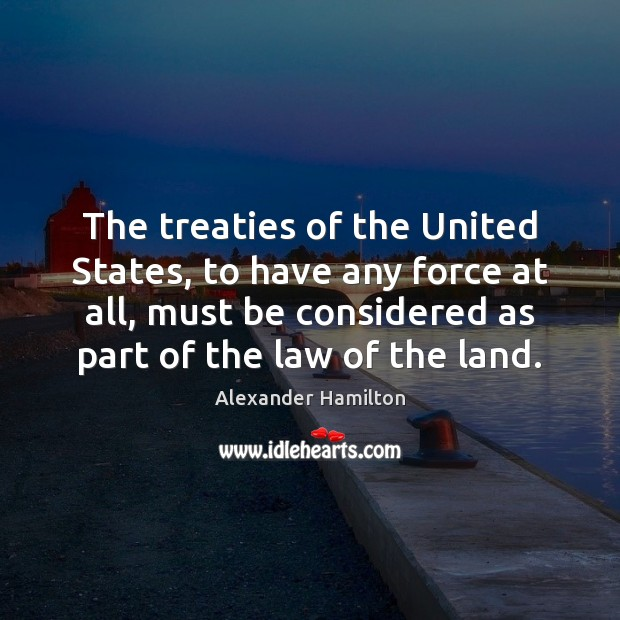 The treaties of the United States, to have any force at all, Alexander Hamilton Picture Quote