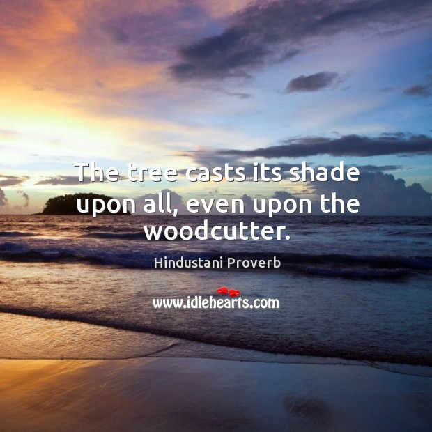 The tree casts its shade upon all, even upon the woodcutter. Hindustani Proverbs Image