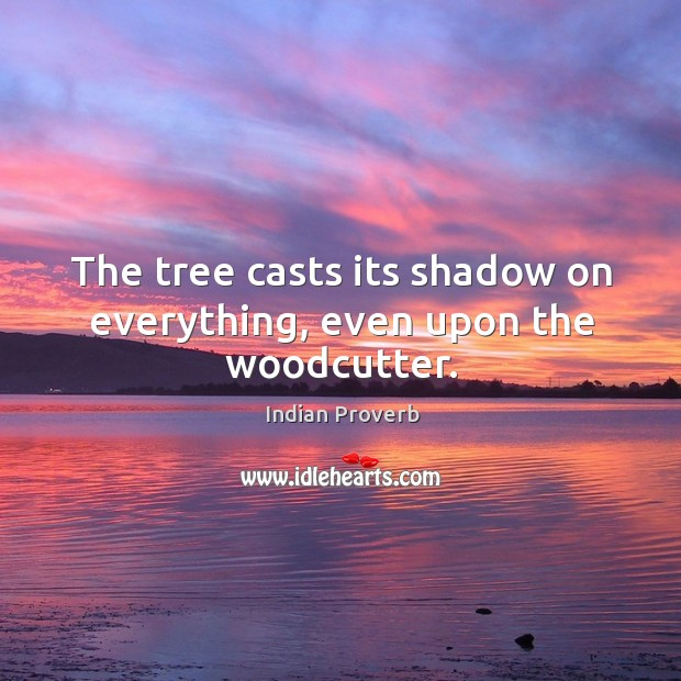 Image, The tree casts its shadow on everything, even upon the woodcutter.