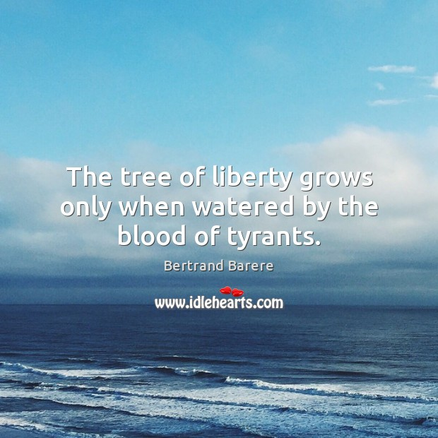 The tree of liberty grows only when watered by the blood of tyrants. Image