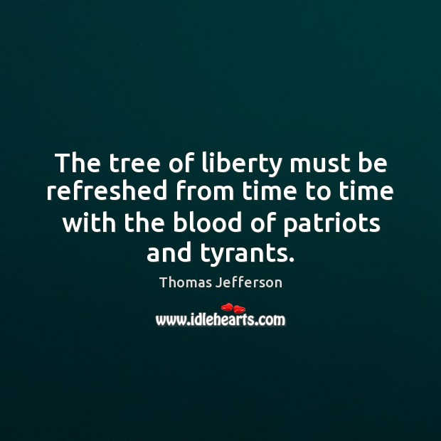 The tree of liberty must be refreshed from time to time with Thomas Jefferson Picture Quote