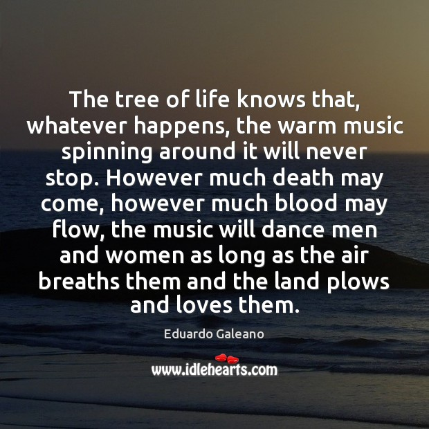 The tree of life knows that, whatever happens, the warm music spinning Eduardo Galeano Picture Quote