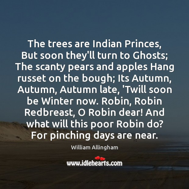 The trees are Indian Princes, But soon they'll turn to Ghosts; The William Allingham Picture Quote