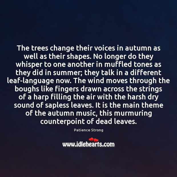 The trees change their voices in autumn as well as their shapes. Patience Strong Picture Quote