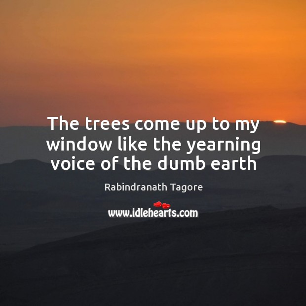 The trees come up to my window like the yearning voice of the dumb earth Image
