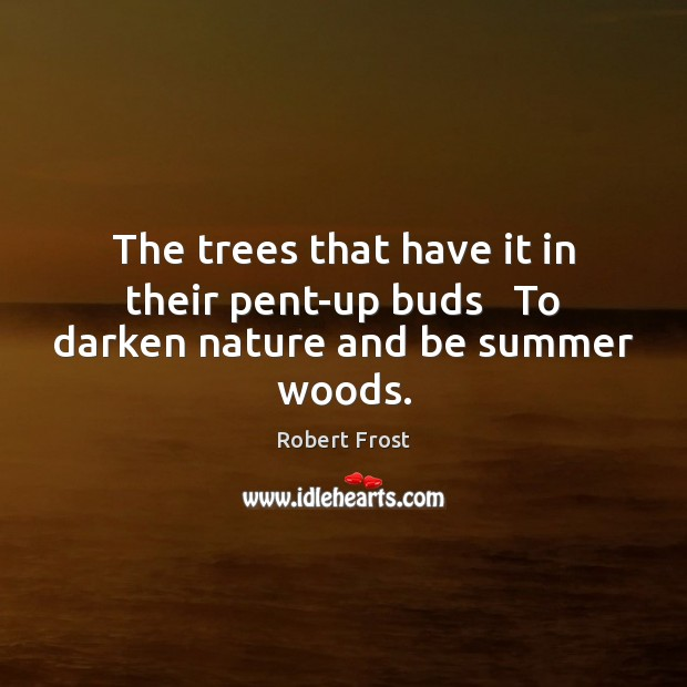 The trees that have it in their pent-up buds   To darken nature and be summer woods. Summer Quotes Image