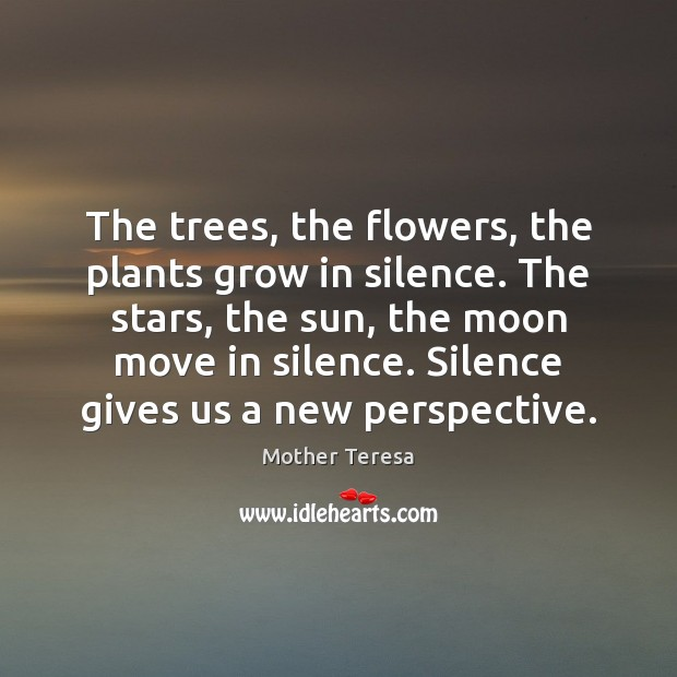 The trees, the flowers, the plants grow in silence. The stars, the Image