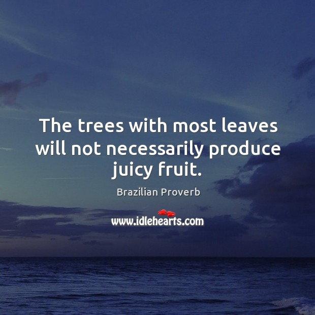 The trees with most leaves will not necessarily produce juicy fruit. Brazilian Proverbs Image
