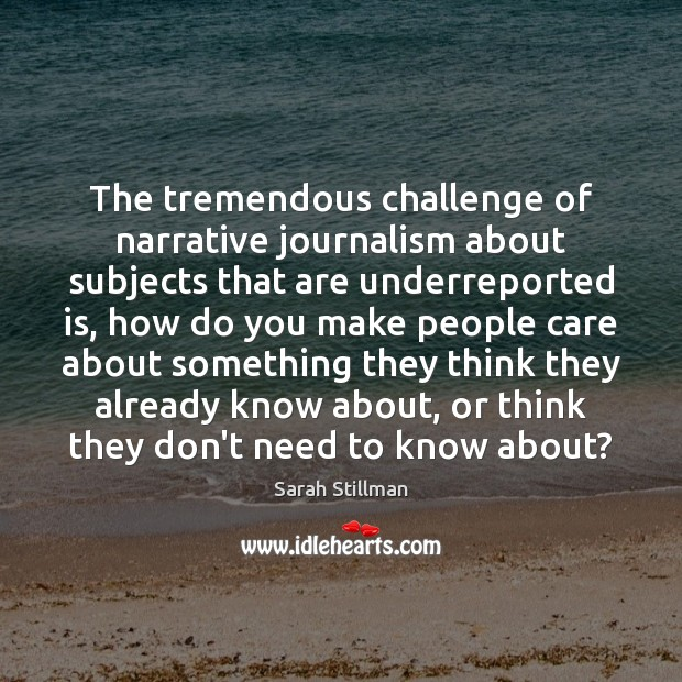 The tremendous challenge of narrative journalism about subjects that are underreported is, Sarah Stillman Picture Quote