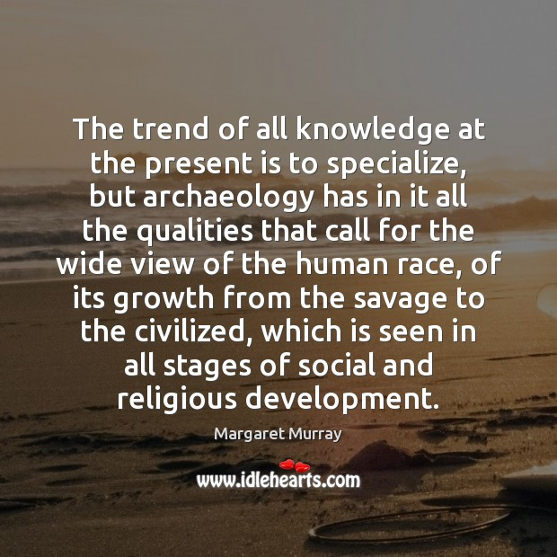 The trend of all knowledge at the present is to specialize, but Image